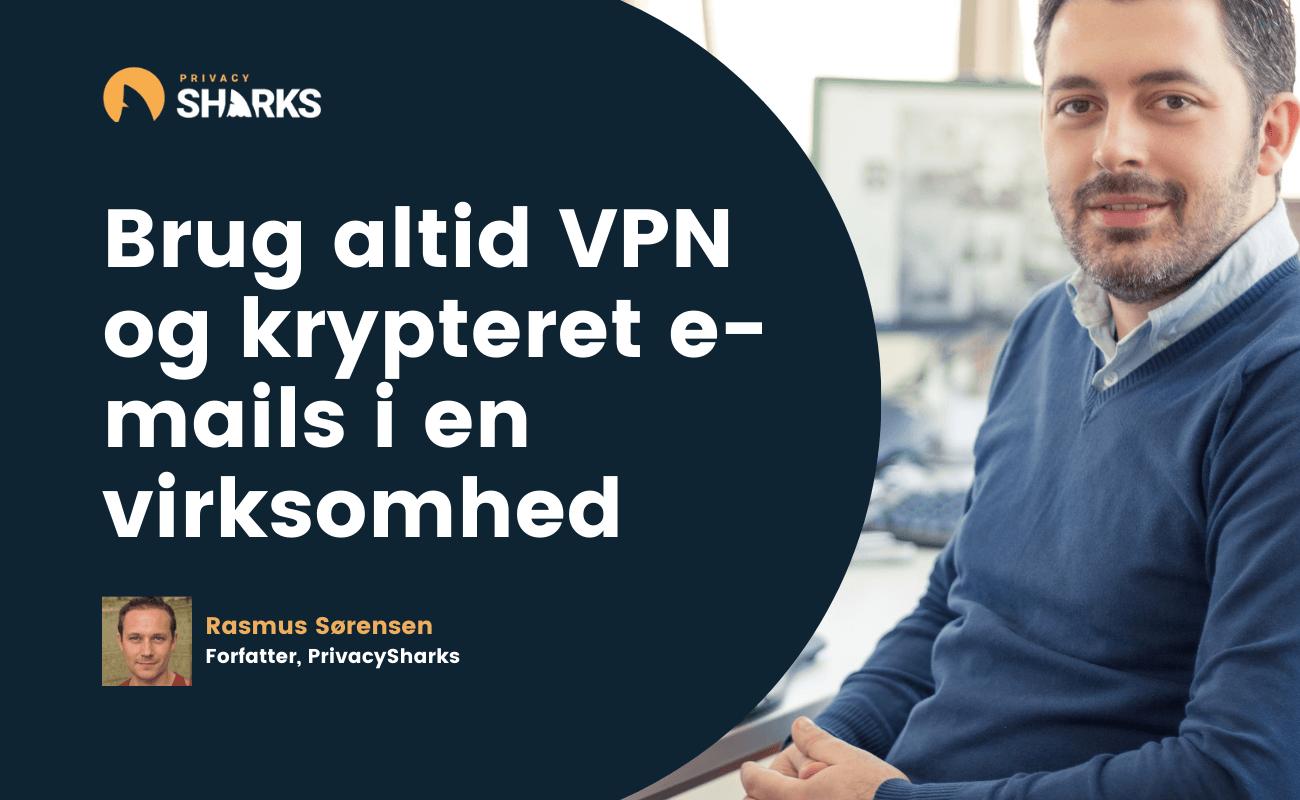 Brug altid VPN og krypteret e-mails i en virksomhed