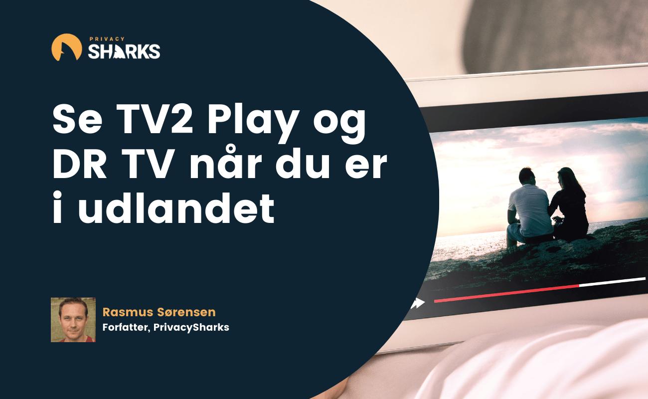 Se TV2 Play og DR TV når du er i udlandet