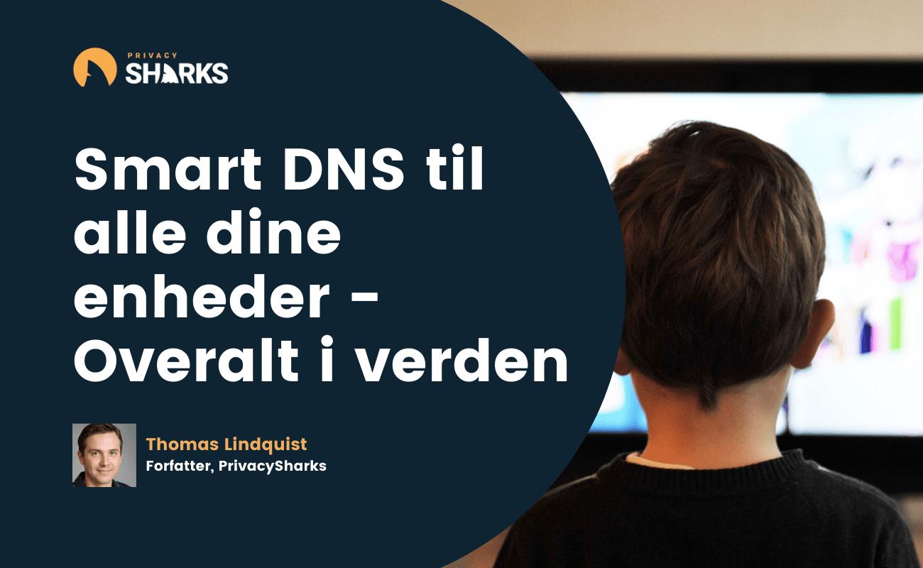 Smart DNS til alle dine enheder - Overalt i verden